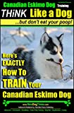 Canadian Eskimo Dog Training | Think Like a Dog, But Don't Eat Your Poop! |: Here's EXACTLY How To Train Your Canadian Eskimo