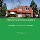 Residential Geothermal Systems: Heating and Cooling Using the Ground Below by John Stojanowski (2011-03-01)