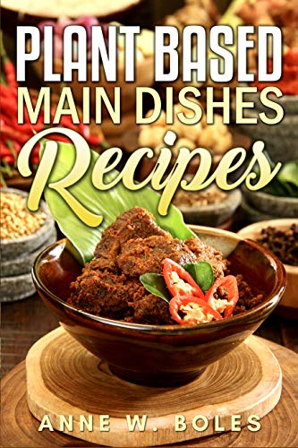 Plant Based Main Dishes Recipes: Beginner's Cookbook to Healthy Plant-Based Eating by Anne  W Boles