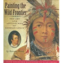 Painting the Wild Frontier: The Art and Adventures of George Catlin by Susanna Reich (2008-08-25)