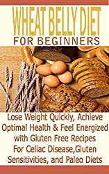 Wheat Belly Diet for Beginners: Lose Weight Quickly, Achieve Optimal Health & Feel Energized with Gluten Free Recipes for Celiac Disease, & Paleo Diets: ... Free Diet, Gluten Free) (English Edition)