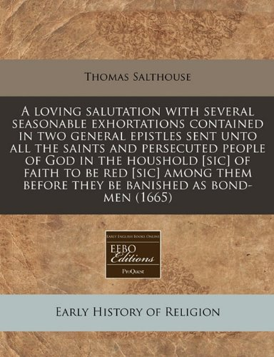 A loving salutation with several seasonable exhortations contained in two general epistles sent unto all the saints and persecuted people of God in ... before they be banished as bond-men (1665) pdf epub