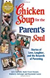 chicken soup for the parents soul - Chicken Soup for the Parent's Soul: 101 Stories of Loving, Learning and Parenting