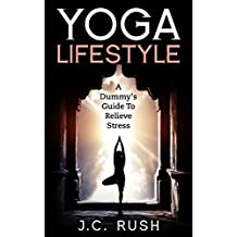Yoga:Yoga Lifestyle A Dummy's Guide To Relieve Stress: A Better Understanding Of Yoga & How It Can Benefit Your Life (how to deal with stress, stress management, ... ddp yoga,yoga poses, benefits of yoga)