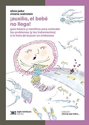 ¡Auxilio, el bebé no llega!: Guía básica y científica para entender los problemas (y los tratamientos) a la hora de buscar un embarazo (Ciencia que ladra... serie Clásica) (Spanish Edition)