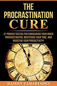 The Procrastination Cure: 21 Proven Tactics For Conquering Your Inner Procrastinator, Mastering Your Time, And Boosting Your Productivity! by [Zahariades, Damon]