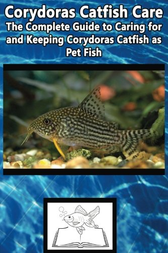 Corydoras Catfish Care: The Complete Guide to Caring for and Keeping Corydoras Catfish as Pet Fish (Best Fish Care Practices) (Pet Catfish)