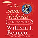The True Saint Nicholas: Why He Matters to Christmas Audiobook by William J. Bennett Narrated by William J. Bennett