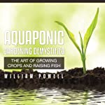 Aquaponic Gardening Demystified: The Art of Growing Crops And Raising Fish | William Powell
