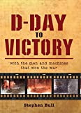 D-Day to Victory: With the men and machines that won the war (General Military)