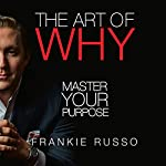 The Art of Why: Master Your Purpose | Frankie Russo