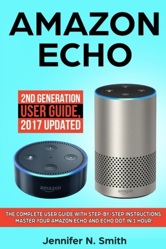 Price comparison product image Amazon Echo: 2nd Generation User Guide. The Complete User Guide With Step-by-Step Instructions. Master Your Amazon Echo and Echo Dot in 1 Hour!