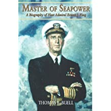 Master of Seapower: A Biography of Fleet Admiral Ernest J. King