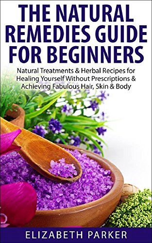 Natural Remedies: Guide for Beginners - Natural Treatments & Herbal Recipes for Healing Yourself without Prescriptions & Achieving Fabulous, Skin & Body ... treatments, clear skin, natural home remed)