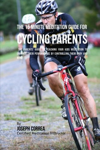 Download The 15 Minute Meditation Guide for Cycling Parents: The Parents' Guide to Teaching Your Kids Meditation to Enhance Their Performance by Controlling Their Body and Mind PDF