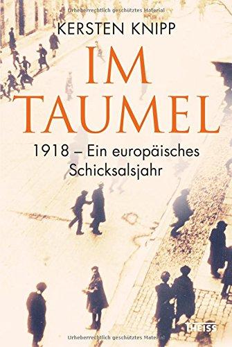Im Taumel: 1918 - Ein europäisches Schicksalsjahr