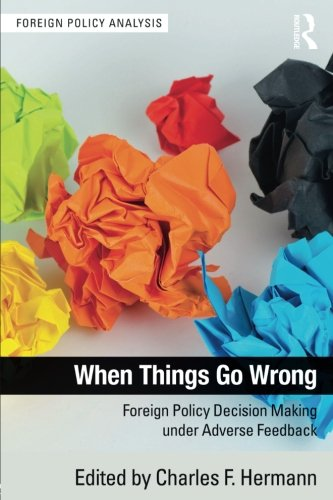 When Things Go Wrong: Foreign Policy Decision Making under Adverse Feedback (Foreign Policy Analysis)