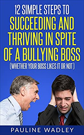 12 Simple Steps to Succeeding and Thriving in Spite of a Bullying Boss (Whether Your Boss Likes It or Not)