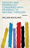 Geology and Mineralogy Considered with Reference to Natural Theology Volume 1