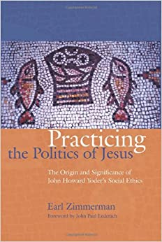 Practicing the Politics of Jesus: The Origin and Significance of John Howard Yoder's Social Ethics (The C. Henry Smith Series)