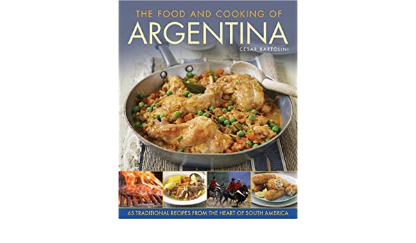 The Food and Cooking of Argentina: 65 Traditional Recipes from the Heart of South America: Amazon.es: Cesar Bartolini, Jon Whitaker: Libros en idiomas ...