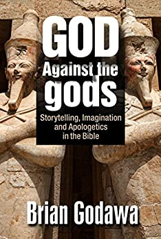 God Against the Gods: Storytelling, Imagination and Apologetics in the Bible by [Godawa, Brian]