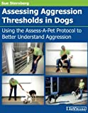 Assessing Aggression Thresholds in Dogs: Using the Assess-A-Pet Protocol to Better Understand Aggression