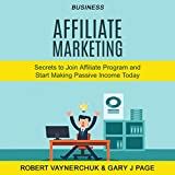 Business: Affiliate Marketing: Secrets to Join Affiliate Program and Start Making Passive Income Today