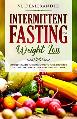 Intermittent Fasting for Weight Loss: Complete Guide to Transforming Your Body in 15 Days or Less Guaranteed! (Meal Plan Included) by VL DeAlexander
