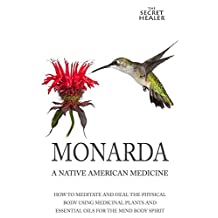 Monarda: A Native American Medicine: How To Meditate And Heal The Physical Body Using Medicinal Plants and Essential Oils For The Mind Body Spirit (The Secret Healer Oils Profiles Book 2)
