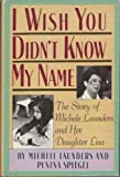 I Wish You Didn't Know My Name: The Story of Michele Launders and Her Daughter Lisa