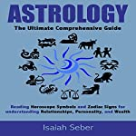 Astrology: The Ultimate Comprehensive Guide: Reading Horoscope Symbols and Zodiac Signs for Understanding Relationships, Personality, and Wealth | Isaiah Seber