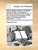 Natural Religion Aided by Revelation and Perfected in Christianity a Discourse Delivered in the Chapel of the University at Cambridge, in the State O, Gad Hitchcock, 1171133774