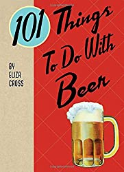 101 Things to Do with Beer (Yum!)