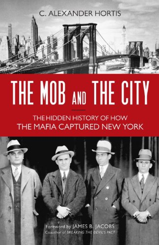 The Mob and the City: The Hidden History of How the Mafia Captured New York by [Hortis, C. Alexander]