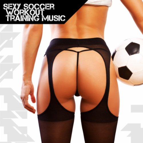 (Sexy Soccer Workout Training Music [Explicit])