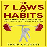 The 7 Laws of Habits: Using Habits to Achieve Success, Happiness, and Anything You Want!