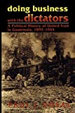 Doing Business with the Dictators: A Political History of United Fruit in Guatemala, 1899-1944: A Political History of United Fruit in Guatemala, 18991944 (Latin American Silhouettes)
