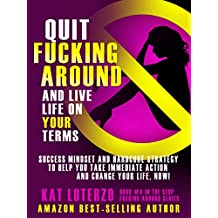 Quit F*cking Around and Live Life  On Your Terms: Success Mindset and Hardcore Strategy to Help You Take Immediate Action and Change Your Life, Now! (Stop F&*king Around Book 4)