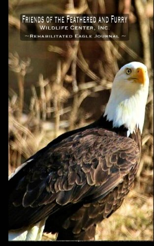 Friends of the Feathered and Furry Wildlife Center, Inc.: Rehabilitated Eagle Journal (Writing Journals) (Volume 4) (Friends Of The Feathered And Furry Wildlife Center)