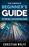 The Complete Beginner's Guide To The Big 4 Accounting Firms: Learn Everything You Need To Know About Deloitte, PwC, EY, & KPMG