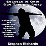 Success Is Only One Thought Away: Motivational and Inspirational Quotes from Mind Power Professional Stephen Richards | Stephen Richards
