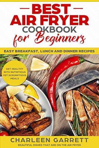 Best Air Fryer Cookbook for Beginners: Easy Breakfast, Lunch and Dinner Recipes: Get Healthy with Nutritious yet Scrumptious