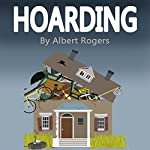 Hoarding: Break the Cycle and Stop Hoarding Now | Albert Rogers