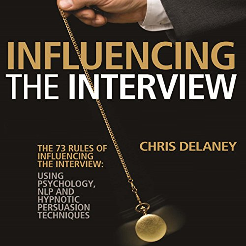 The 73 Rules of Influencing the Interview: Using Psychology, NLP and Hypnotic Persuasion Techniques