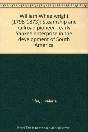 William Wheelwright (1798-1873), steamship and railroad pioneer: Early Yankee enterprise in the development of South America
