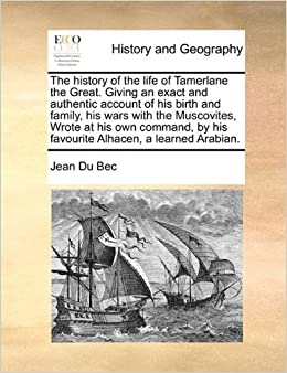 Book The history of the life of Tamerlane the Great. Giving an exact and authentic account of his birth and family, his wars with the Muscovites, Wrote at ... by his favourite Alhacen, a learned Arabian.
