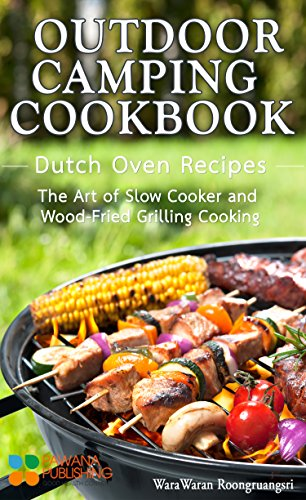 Outdoor Camping Cookbook: Dutch Oven Recipes, The Art of Slow Cooker and Wood-Fried Grilling Cooking by WaraWaran Roongruangsri