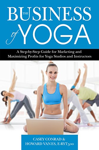 The Business of Yoga: A Step-by-Step Guide for Marketing and Maximizing Profits for Yoga Studios and Instructors