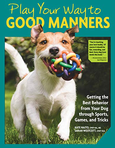 Play Your Way to Good Manners: Getting the Best Behavior from Your Dog Through Sports, Games, and Tricks (Fun Games To Play With Your Best Friend)